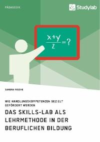 Cover Das Skills-Lab als Lehrmethode in der beruflichen Bildung. Wie Handlungskompetenzen gezielt gefördert werden