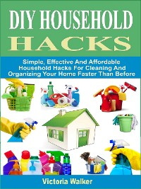 Cover DIY Household Hacks: Simple, Effective And Affordable Household Hacks For Cleaning And Organizing Your Home Faster Than Before