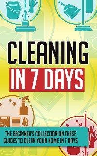 Cover Cleaning In 7 Days:The Beginner's Collection On These Guides To Clean Your Home In 7 Days