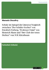 """Cover Schule im Spiegel der Literatur. Vergleich zwischen """"Der Schüler Gerber"""" von Friedrich Torberg, """"Professor Unrat"""" von Heinrich Mann und """"Der Club der toten Dichter"""" von N.H. Kleinbaum"""