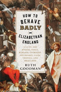 Cover How to Behave Badly in Elizabethan England: A Guide for Knaves, Fools, Harlots, Cuckolds, Drunkards, Liars, Thieves, and Braggarts