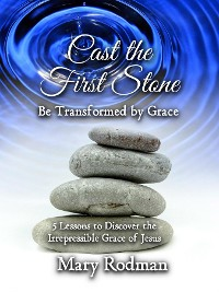 Cover Cast the First Stone be Transformed by Grace