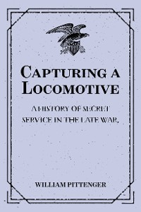 Cover Capturing a Locomotive: A History of Secret Service in the Late War.
