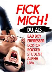 Cover FICK MICH: Du, als: Bad Boy / Traummann / gnadenloser Rocker / Erpresser / selbstbewusster Aufreißer & viele andere ...