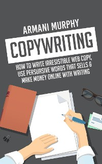 Cover Copywriting: How to Write Irresistible Web Copy, Use Persuasive Words that Sells & Make Money Online With Writing