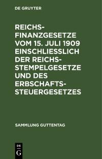 Cover Reichsfinanzgesetze vom 15. Juli 1909 einschließlich der Reichsstempelgesetze und des Erbschaftssteuergesetzes