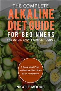 Cover The Complete Alkaline Diet Guide For Beginners +45 Quick, Easy and Simple Recipes