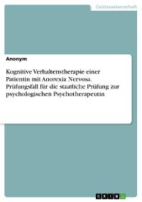 Cover Kognitive Verhaltenstherapie einer Patientin mit Anorexia Nervosa. Prüfungsfall für die staatliche Prüfung zur psychologischen Psychotherapeutin