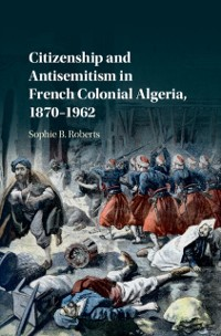 Cover Citizenship and Antisemitism in French Colonial Algeria, 1870-1962