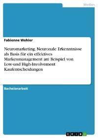Cover Neuromarketing. Neuronale Erkenntnisse als Basis für ein effektives Markenmanagement am Beispiel von Low-und High-Involvement Kaufentscheidungen