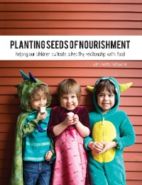 Cover Planting Seeds of Nourishment: Helping Our Children Cultivate a Healthy Relationship With Food