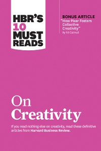 """Cover HBR's 10 Must Reads on Creativity (with bonus article """"How Pixar Fosters Collective Creativity"""" By Ed Catmull)"""