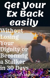 Cover Get Your Ex Back easily without Losing your Dignity or Becoming a Stalker in 30 Days