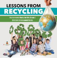 Cover Lessons from Recycling | Environmental Books for Kids Grade 4 | Children's Environment Books