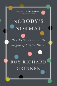 Cover Nobody's Normal: How Culture Created the Stigma of Mental Illness