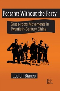 Cover Peasants without the Party: Grassroots Movements in Twentieth Century China