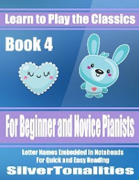Cover Learn to Play the Classics Book 4 - For Beginner and Novice Pianists Letter Names Embedded In Noteheads for Quick and Easy Reading