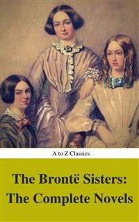 Cover The Brontë Sisters: The Complete Novels (Best Navigation, Active TOC) (A to Z Classics)