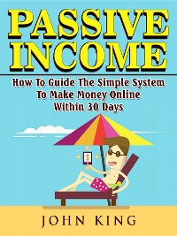 Cover Passive Income How To Guide The Simple System To Make Money Online Within 30 Days