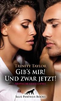 Cover Gib's mir! Und zwar jetzt! Erotische Geschichten
