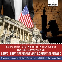 Cover Everything You Need to Know About the US Government : Laws, Jury, President and Cabinet Officials | Government Lessons for Kids Junior Scholars Edition | Children's Government Books
