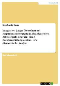 Cover Integration junger Menschen mit Migrationshintergrund in den deutschen Arbeitsmarkt über das duale Berufsausbildungssystem. Eine ökonomische Analyse