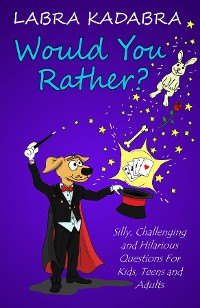 Cover Would You Rather? Silly, Challenging and Hilarious Questions For Kids, Teens and Adults