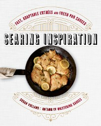 Cover Searing Inspiration: Fast, Adaptable Entrées and Fresh Pan Sauces