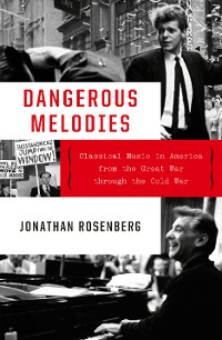 Cover Dangerous Melodies: Classical Music in America from the Great War through the Cold War