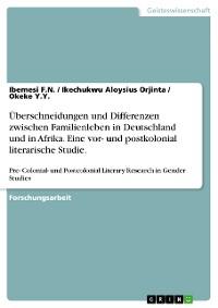 Cover Überschneidungen und Differenzen zwischen Familienleben in Deutschland und in Afrika. Eine vor- und postkolonial literarische Studie.