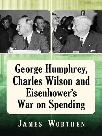 Cover George Humphrey, Charles Wilson and Eisenhower's War on Spending