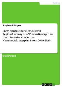 Cover Entwicklung einer Methodik zur Regionalisierung von Windkraftanlagen an Land.  Szenariorahmen zum Netzentwicklungsplan Strom 2019-2030