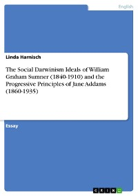 Cover The Social Darwinism Ideals of William Graham Sumner (1840-1910) and the Progressive Principles of Jane Addams (1860-1935)