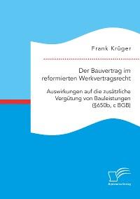 Cover Der Bauvertrag im reformierten Werkvertragsrecht: Auswirkungen auf die zusätzliche Vergütung von Bauleistungen (§650b, c BGB)