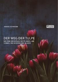Cover Der Weg der Tulpe. Wie eine orientalische Pflanze zum Symbol der Niederlande wurde