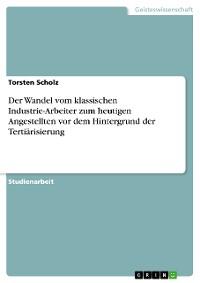 Cover Der Wandel vom klassischen Industrie-Arbeiter zum heutigen Angestellten vor dem Hintergrund der Tertiärisierung