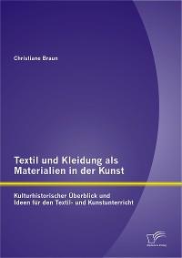 Cover Textil und Kleidung als Materialien in der Kunst: Kulturhistorischer Überblick und Ideen für den Textil- und Kunstunterricht