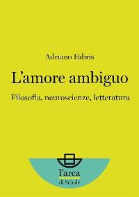 Cover L'amore ambiguo: Filosofia, neuroscienze, letteratura