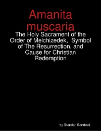 Cover Amanita muscaria: The Holy Sacrament of the Order of Melchizedek,  Symbol of The Resurrection, and Cause for Christian Redemption