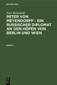 Cover Peter Meyendorff: Peter von Meyendorff - Ein russischer Diplomat an den Höfen von Berlin und Wien. Band 3