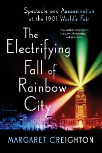 Cover The Electrifying Fall of Rainbow City: Spectacle and Assassination at the 1901 World's Fair