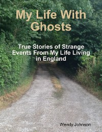 Cover My Life With Ghosts - True Stories of Strange Events From My Life Living in England