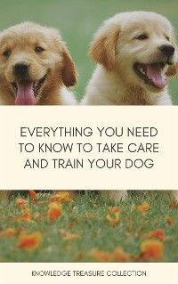Cover Everything You Need To Know To Take Care And Train Your Dog