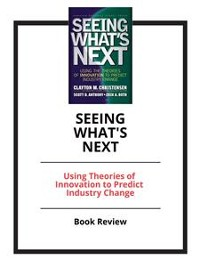 Cover Seeing What's Next: Using Theories of Innovation to Predict Industry Change