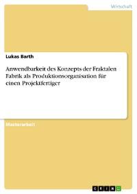 Cover Anwendbarkeit des Konzepts der Fraktalen Fabrik als Produktionsorganisation für einen Projektfertiger