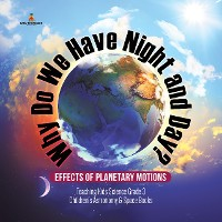 Cover Why Do We Have Night and Day? Effects of Planetary Motions | Teaching Kids Science Grade 3 | Children's Astronomy & Space Books