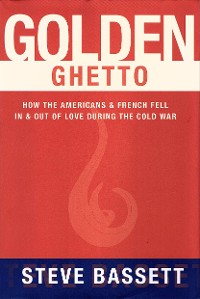 Cover Golden Ghetto: How the Americans and French Fell In and Out of Love During the Cold War