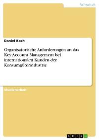 Cover Organisatorische Anforderungen an das Key Account Management bei internationalen Kunden der Konsumgüterindustrie