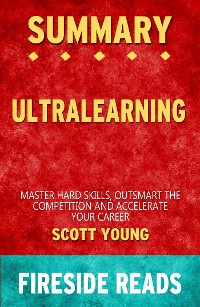 Cover Ultralearning: Master Hard Skills, Outsmart the Competition, and Accelerate Your Career by Scott Young: Summary by Fireside Reads