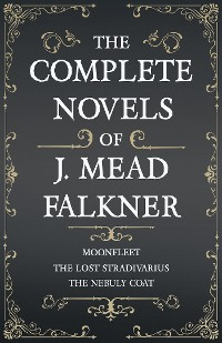 Cover The Complete Novels of J. Meade Falkner - Moonfleet, The Lost Stradivarius and The Nebuly Coat